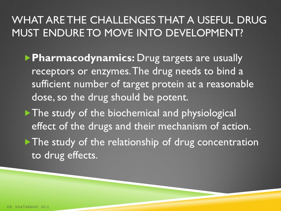 WHAT ARE THE CHALLENGES THAT A USEFUL DRUG MUST ENDURE TO MOVE INTO DEVELOPMENT? Pharmacodynamics: Drug targets are usually receptors or enzymes. The
