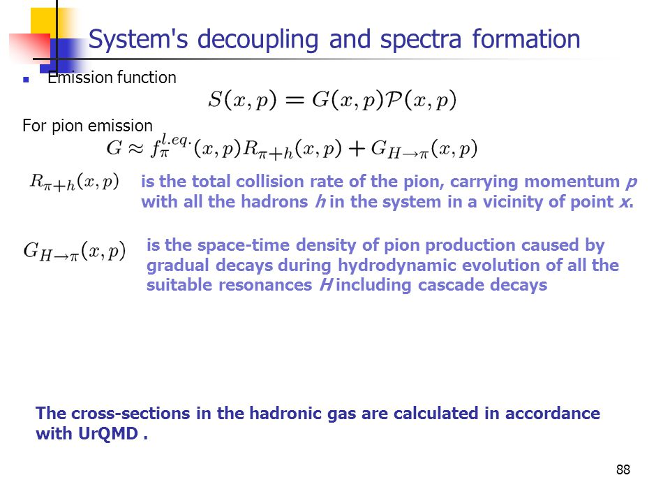 88 System s decoupling and spectra formation Emission function For pion emission is the total collision rate of the pion, carrying momentum p with all the hadrons h in the system in a vicinity of point x.