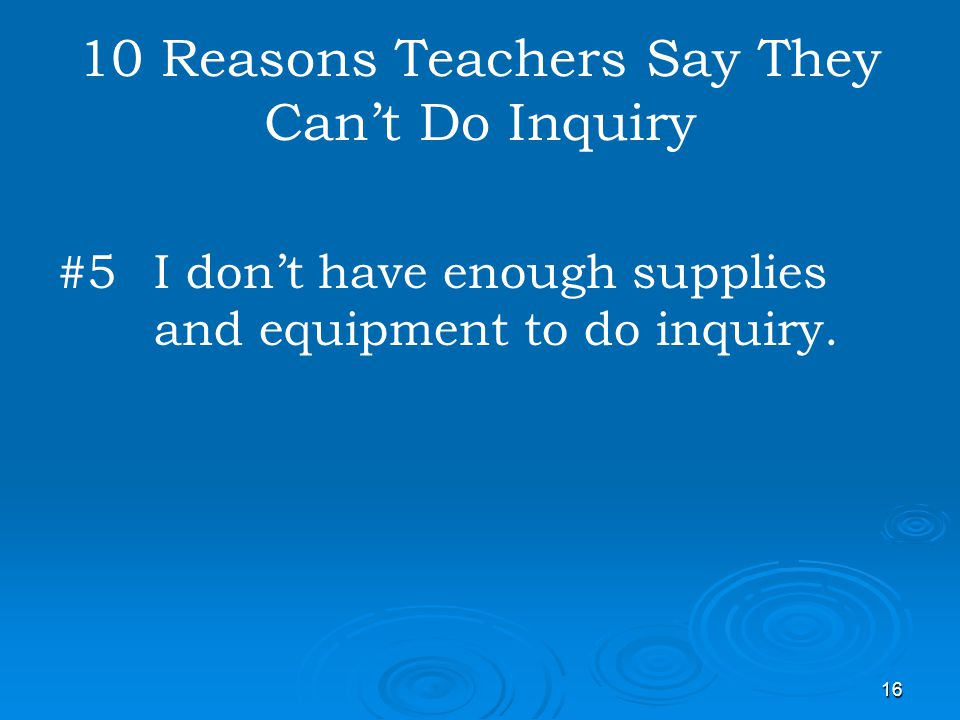 16 10 Reasons Teachers Say They Cant Do Inquiry #5 I dont have enough supplies and equipment to do inquiry.