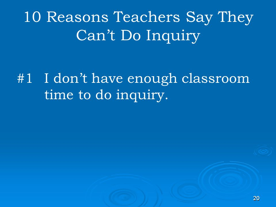 20 10 Reasons Teachers Say They Cant Do Inquiry #1I dont have enough classroom time to do inquiry.