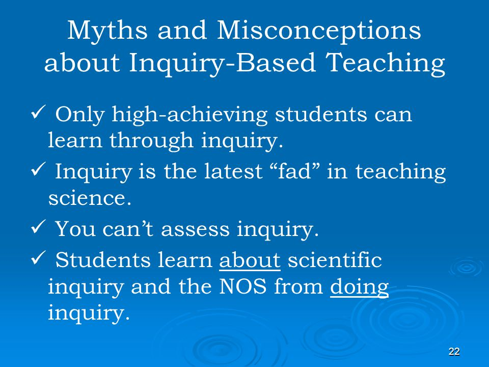 22 Myths and Misconceptions about Inquiry-Based Teaching Only high-achieving students can learn through inquiry. Inquiry is the latest fad in teaching