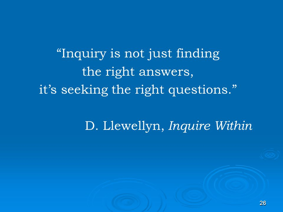 26 Inquiry is not just finding the right answers, its seeking the right questions. D. Llewellyn, Inquire Within
