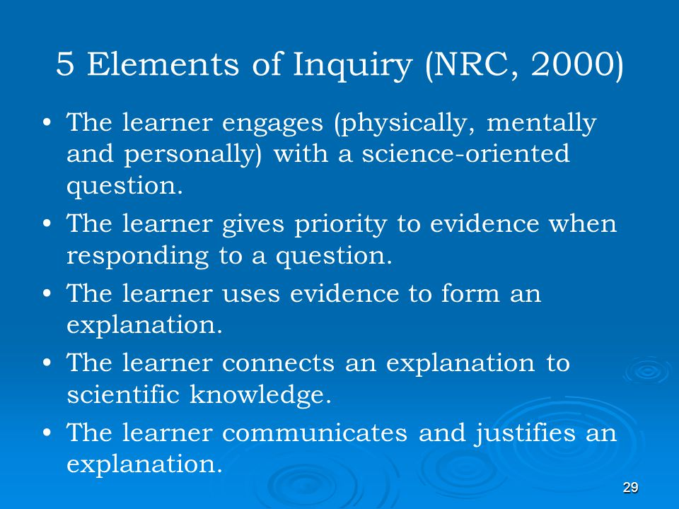 29 5 Elements of Inquiry (NRC, 2000) The learner engages (physically, mentally and personally) with a science-oriented question. The learner gives pri