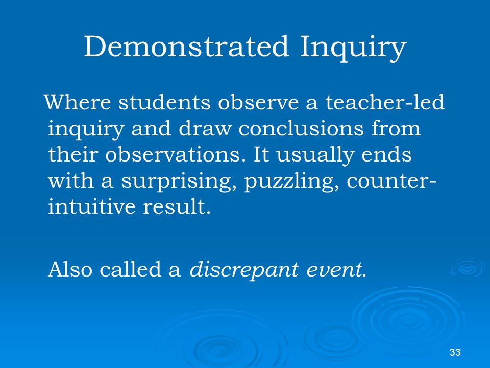 33 Demonstrated Inquiry Where students observe a teacher-led inquiry and draw conclusions from their observations. It usually ends with a surprising,