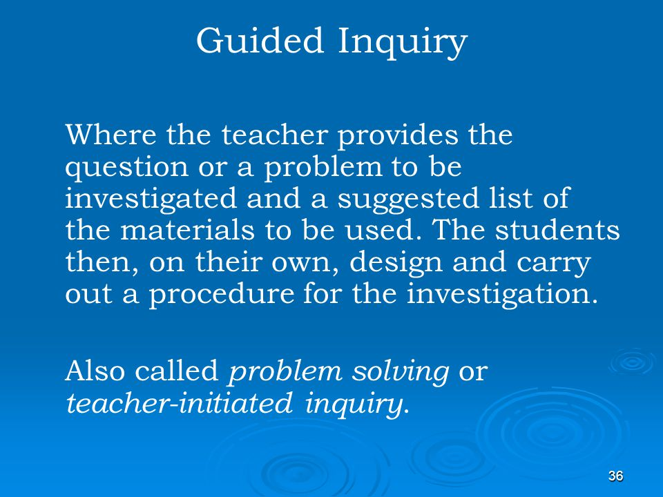 36 Guided Inquiry Where the teacher provides the question or a problem to be investigated and a suggested list of the materials to be used. The studen