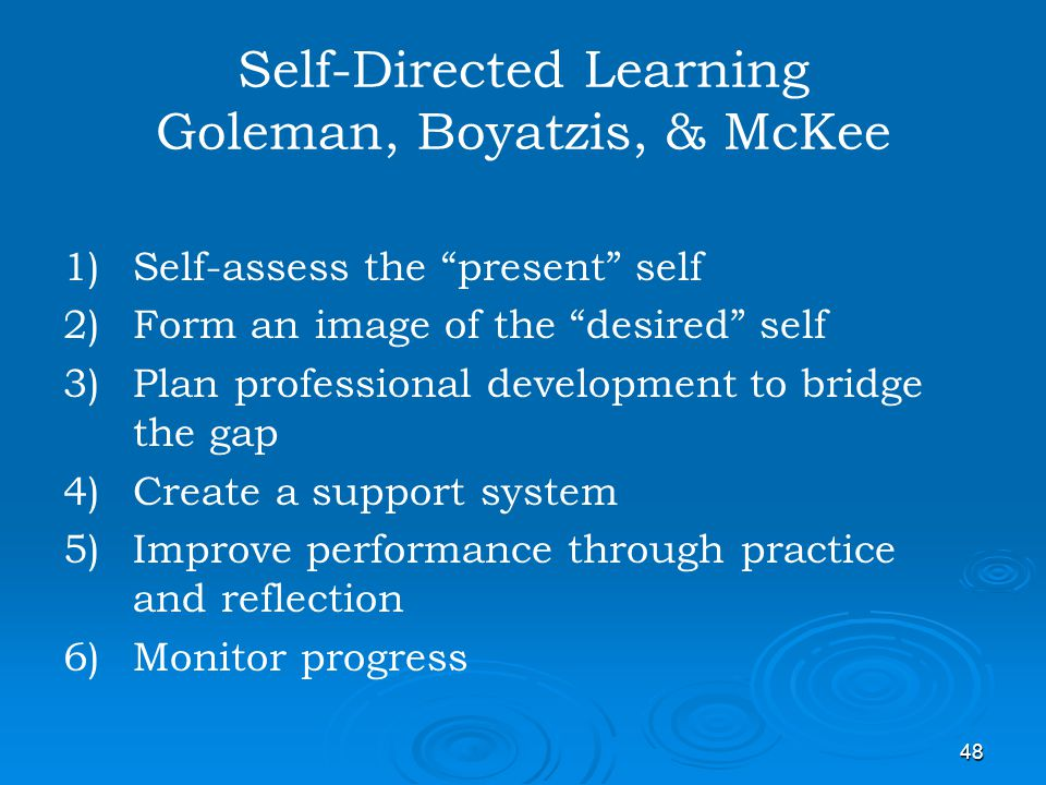 48 Self-Directed Learning Goleman, Boyatzis, & McKee 1) 1)Self-assess the present self 2) 2)Form an image of the desired self 3) 3)Plan professional d