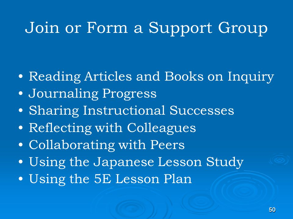 50 Join or Form a Support Group Reading Articles and Books on Inquiry Journaling Progress Sharing Instructional Successes Reflecting with Colleagues C