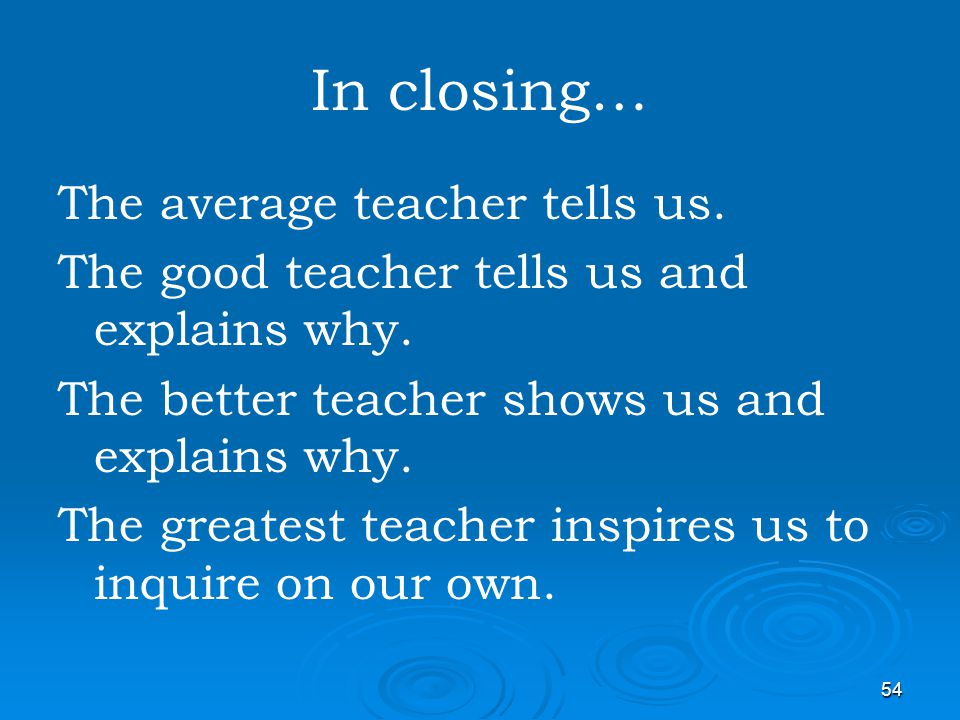 54 In closing… The average teacher tells us. The good teacher tells us and explains why. The better teacher shows us and explains why. The greatest te