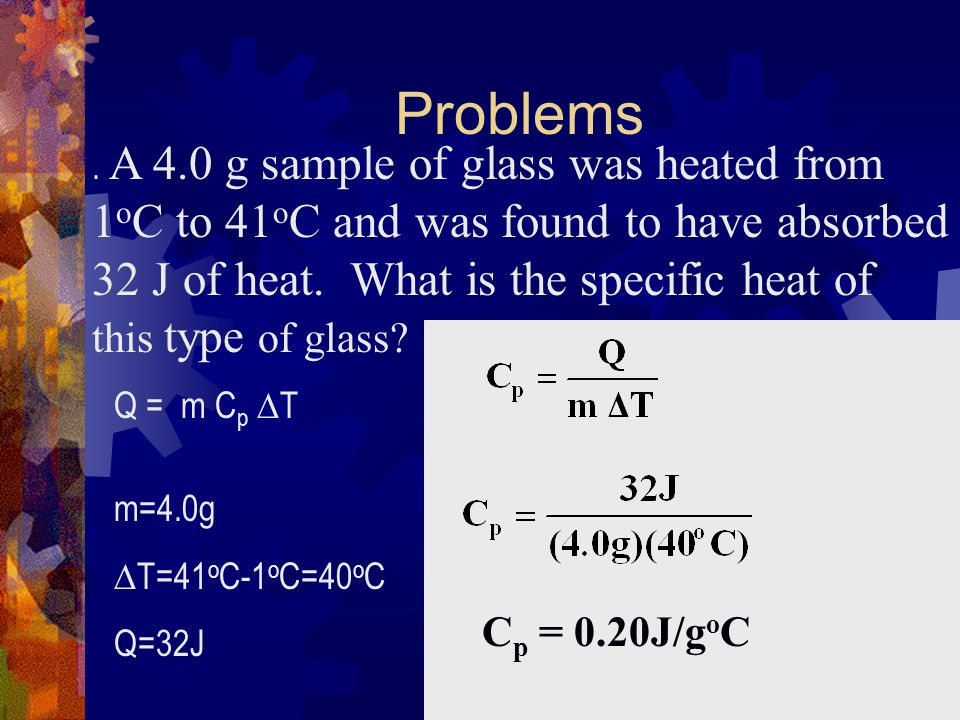 Problems. A 4.0 g sample of glass was heated from 1 o C to 41 o C and was found to have absorbed 32 J of heat. What is the specific heat of this type