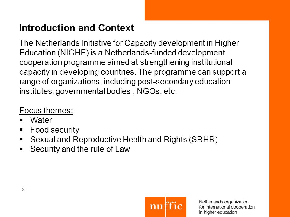 Introduction and Context The Netherlands Initiative for Capacity development in Higher Education (NICHE) is a Netherlands-funded development cooperation programme aimed at strengthening institutional capacity in developing countries.
