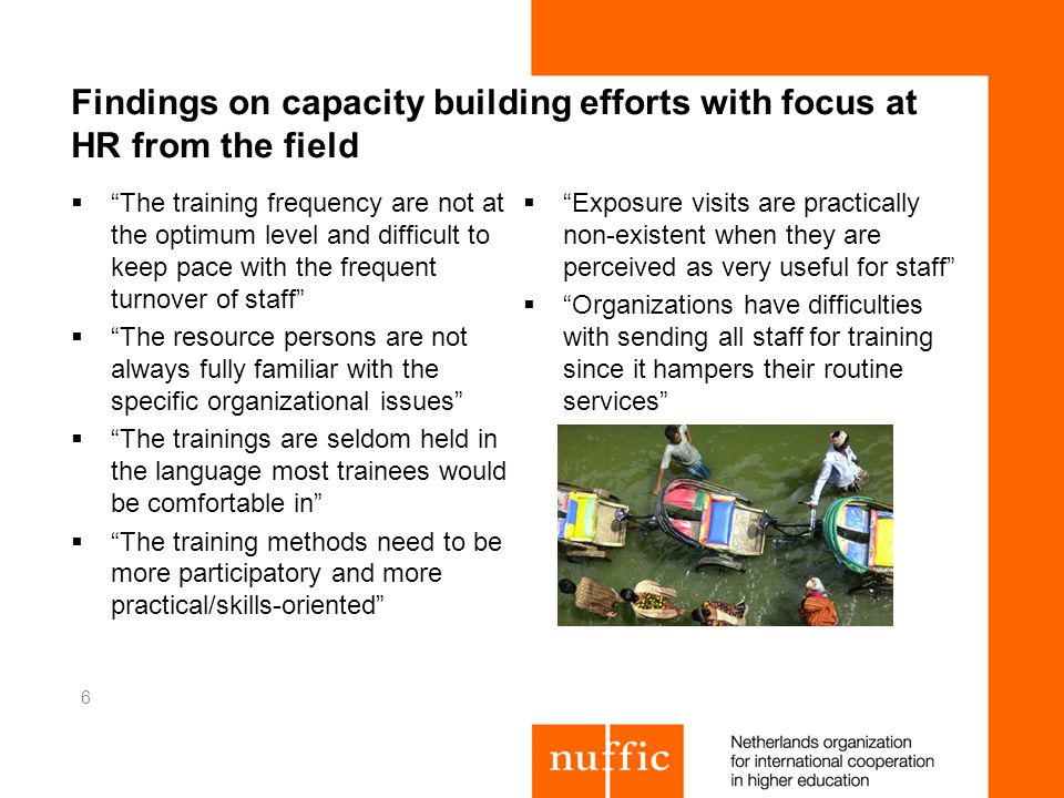Findings on capacity building efforts with focus at HR from the field The training frequency are not at the optimum level and difficult to keep pace with the frequent turnover of staff The resource persons are not always fully familiar with the specific organizational issues The trainings are seldom held in the language most trainees would be comfortable in The training methods need to be more participatory and more practical/skills-oriented Exposure visits are practically non-existent when they are perceived as very useful for staff Organizations have difficulties with sending all staff for training since it hampers their routine services 6