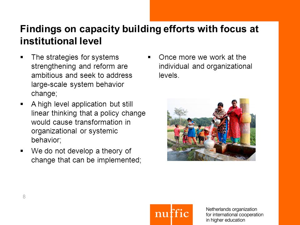 Findings on capacity building efforts with focus at institutional level The strategies for systems strengthening and reform are ambitious and seek to address large-scale system behavior change; A high level application but still linear thinking that a policy change would cause transformation in organizational or systemic behavior; We do not develop a theory of change that can be implemented; Once more we work at the individual and organizational levels.