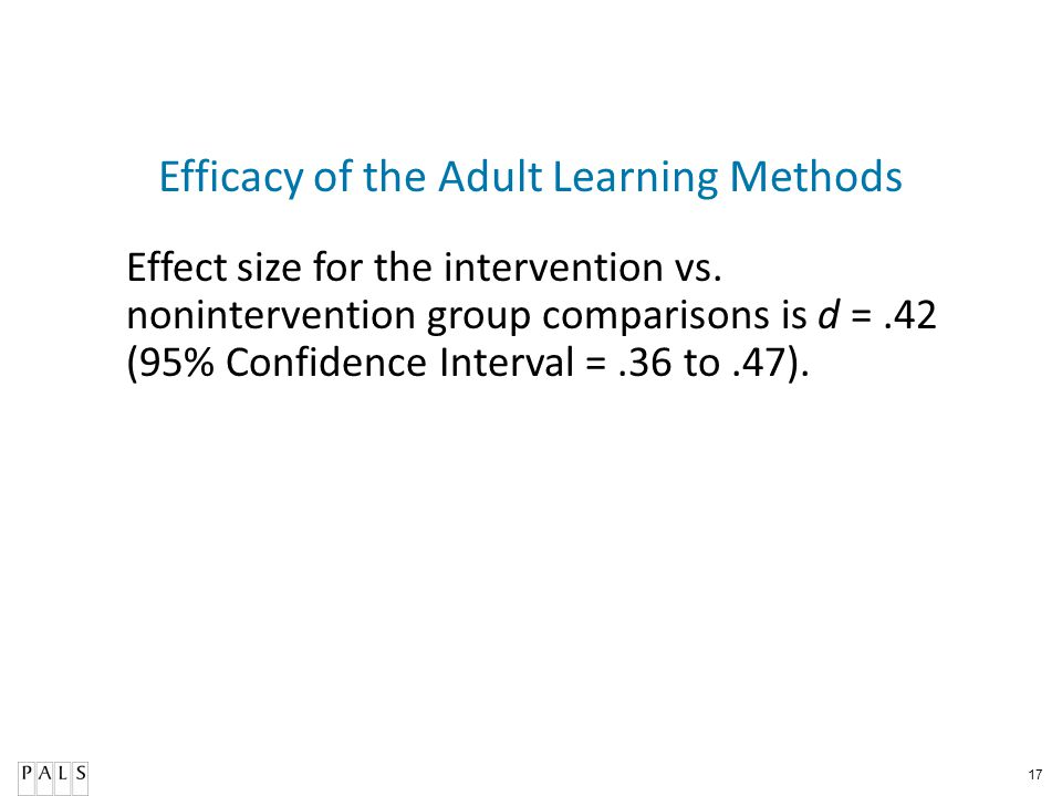 17 Efficacy of the Adult Learning Methods Effect size for the intervention vs. nonintervention group comparisons is d =.42 (95% Confidence Interval =.