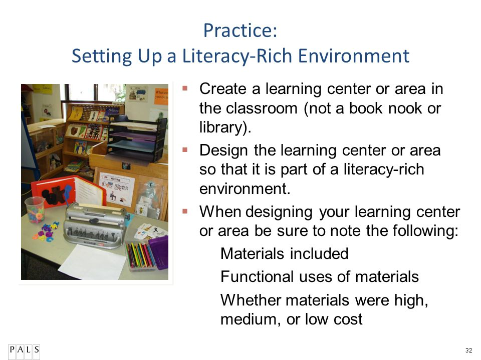 32 Practice: Setting Up a Literacy-Rich Environment Create a learning center or area in the classroom (not a book nook or library). Design the learnin