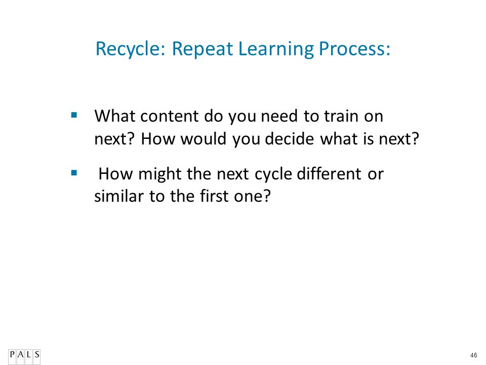46 Recycle: Repeat Learning Process: What content do you need to train on next? How would you decide what is next? How might the next cycle different