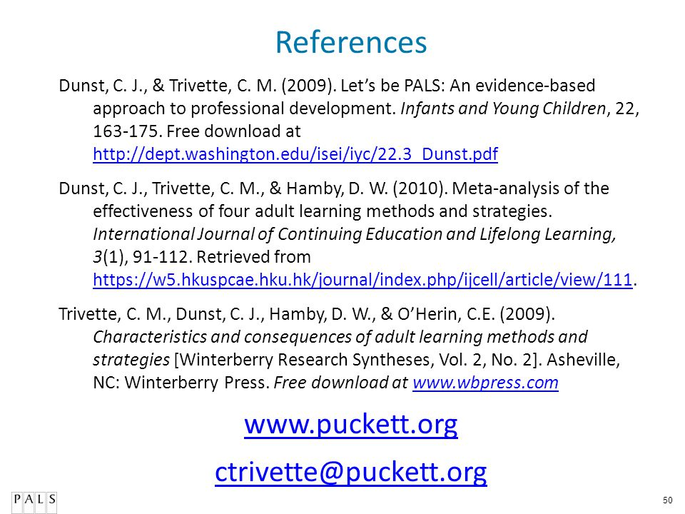 50 References Dunst, C. J., & Trivette, C. M. (2009). Lets be PALS: An evidence-based approach to professional development. Infants and Young Children