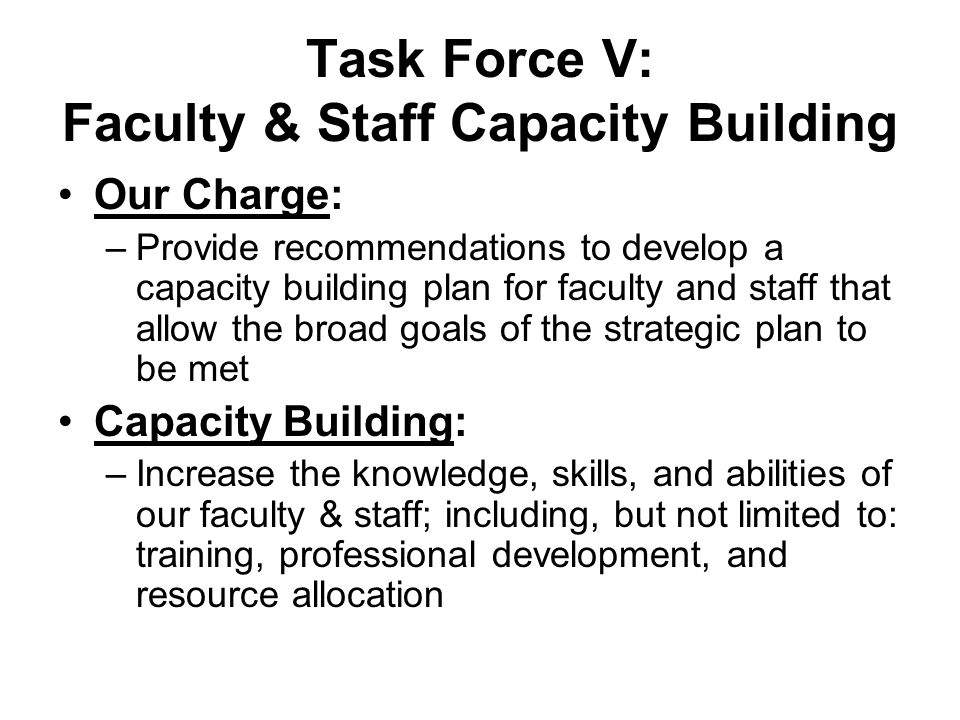 Task Force V: Faculty & Staff Capacity Building Our Charge: –Provide recommendations to develop a capacity building plan for faculty and staff that allow the broad goals of the strategic plan to be met Capacity Building: –Increase the knowledge, skills, and abilities of our faculty & staff; including, but not limited to: training, professional development, and resource allocation