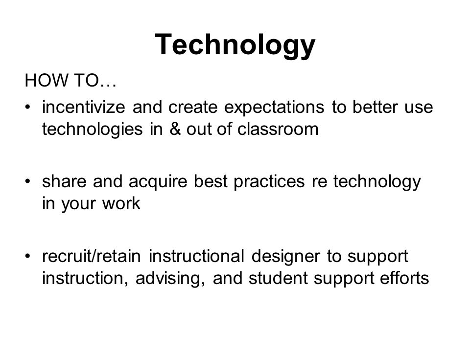 Technology HOW TO… incentivize and create expectations to better use technologies in & out of classroom share and acquire best practices re technology in your work recruit/retain instructional designer to support instruction, advising, and student support efforts