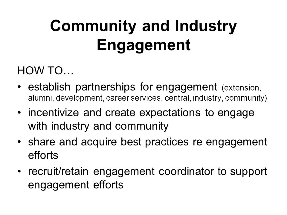 Community and Industry Engagement HOW TO… establish partnerships for engagement (extension, alumni, development, career services, central, industry, community) incentivize and create expectations to engage with industry and community share and acquire best practices re engagement efforts recruit/retain engagement coordinator to support engagement efforts