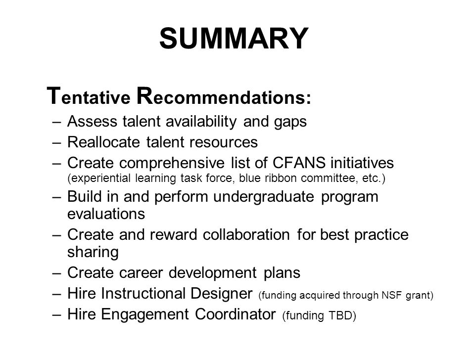 SUMMARY T entative R ecommendations: –Assess talent availability and gaps –Reallocate talent resources –Create comprehensive list of CFANS initiatives (experiential learning task force, blue ribbon committee, etc.) –Build in and perform undergraduate program evaluations –Create and reward collaboration for best practice sharing –Create career development plans –Hire Instructional Designer (funding acquired through NSF grant) –Hire Engagement Coordinator (funding TBD)