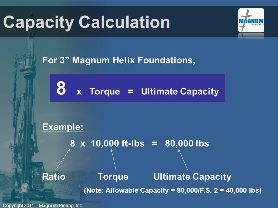 Copyright 2011 – Magnum Piering, Inc. Capacity Calculation For 3 Magnum Helix Foundations, 8 x Torque = Ultimate Capacity Example: 8 x 10,000 ft-lbs =
