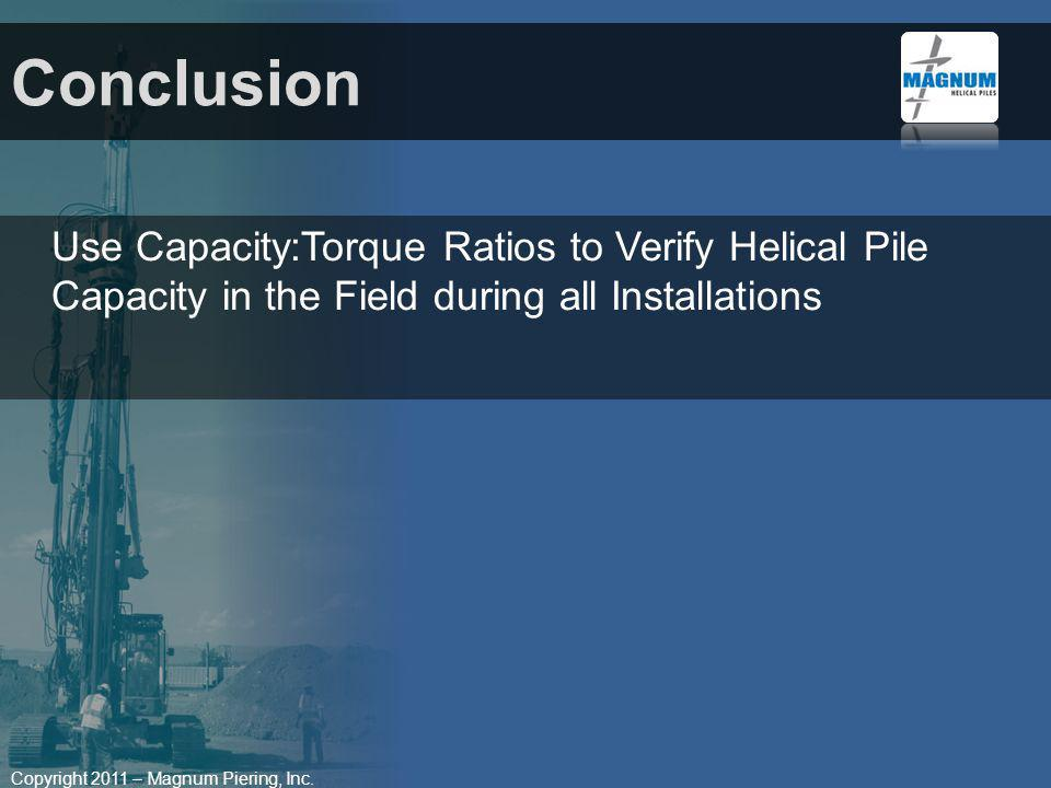 Copyright 2011 – Magnum Piering, Inc. Conclusion Use Capacity:Torque Ratios to Verify Helical Pile Capacity in the Field during all Installations