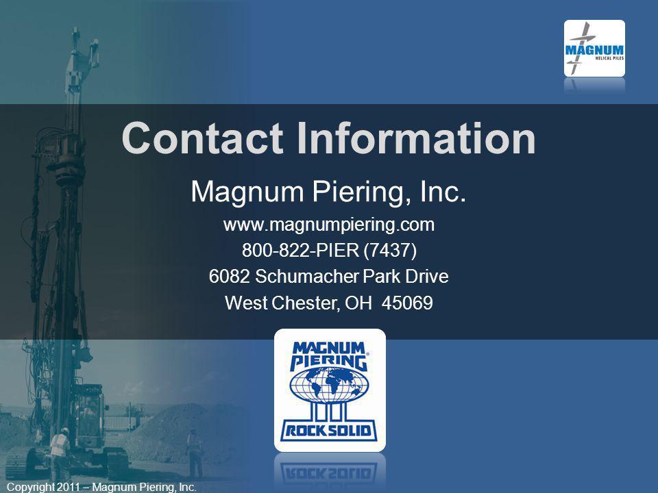 Copyright 2011 – Magnum Piering, Inc. Contact Information Magnum Piering, Inc. www.magnumpiering.com 800-822-PIER (7437) 6082 Schumacher Park Drive We