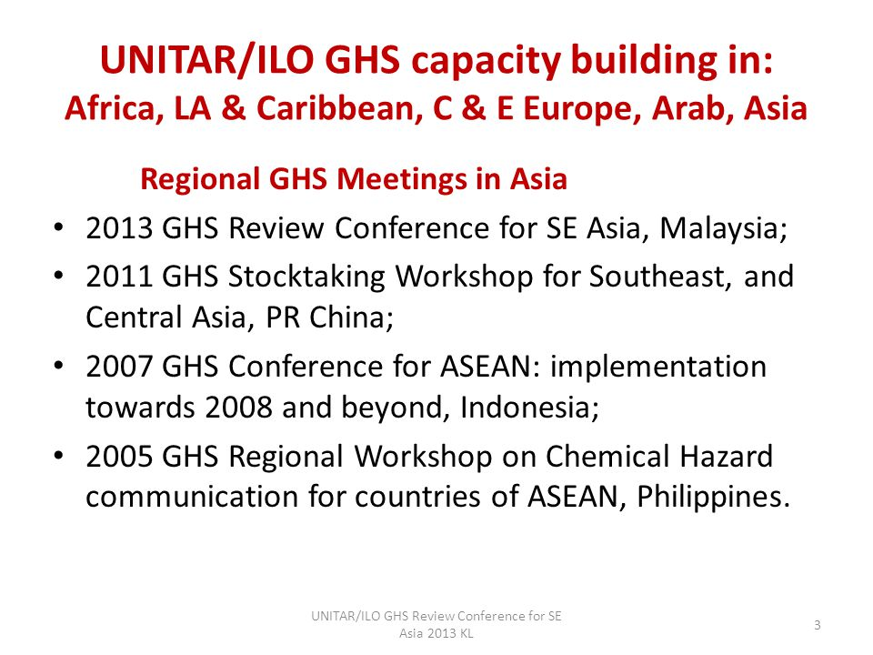 UNITAR/ILO GHS capacity building in: Africa, LA & Caribbean, C & E Europe, Arab, Asia Regional GHS Meetings in Asia 2013 GHS Review Conference for SE Asia, Malaysia; 2011 GHS Stocktaking Workshop for Southeast, and Central Asia, PR China; 2007 GHS Conference for ASEAN: implementation towards 2008 and beyond, Indonesia; 2005 GHS Regional Workshop on Chemical Hazard communication for countries of ASEAN, Philippines.