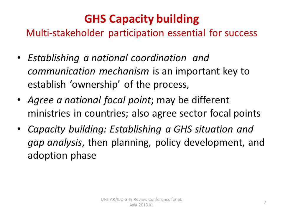 GHS Capacity building Multi-stakeholder participation essential for success Establishing a national coordination and communication mechanism is an important key to establish ownership of the process, Agree a national focal point; may be different ministries in countries; also agree sector focal points Capacity building: Establishing a GHS situation and gap analysis, then planning, policy development, and adoption phase UNITAR/ILO GHS Review Conference for SE Asia 2013 KL 7