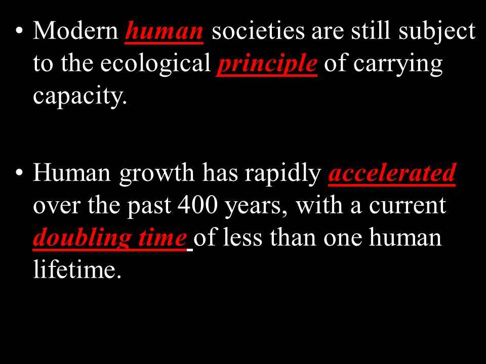 Modern human societies are still subject to the ecological principle of carrying capacity.