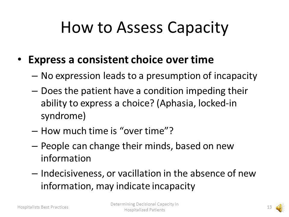 How to Assess Capacity 4 crucial prongs: The patient must… – Express a consistent choice over time – Understand the facts of the situation – Appreciate the risks and benefits – Use a rational thought process Sliding scale of sophistication – Different kinds of decisions require different capacities 12 Determining Decisional Capacity in Hospitalized Patients Hospitalists Best Practices