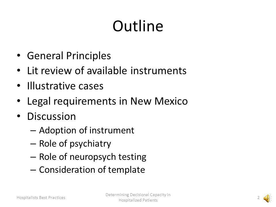 Outline General Principles Lit review of available instruments Illustrative cases Legal requirements in New Mexico Discussion – Adoption of instrument – Role of psychiatry – Role of neuropsych testing – Consideration of template 2 Determining Decisional Capacity in Hospitalized Patients Hospitalists Best Practices