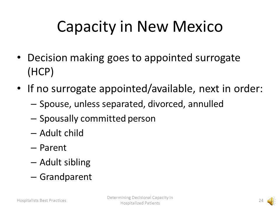 Capacity in New Mexico Uniform Health Care Decisions Act, July 1, 1995 Decisional Capacity: – The ability to understand and appreciate the nature and consequences of proposed health care, including significant benefits, risks, and alternatives to proposed health care and to make and communicate an informed health care decision.