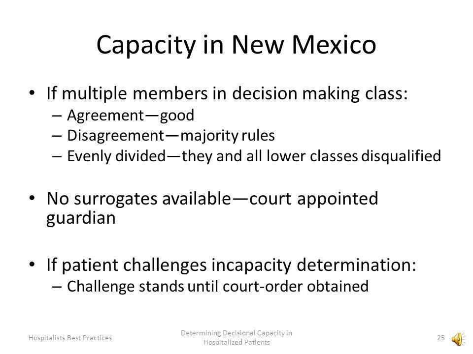 Capacity in New Mexico Decision making goes to appointed surrogate (HCP) If no surrogate appointed/available, next in order: – Spouse, unless separated, divorced, annulled – Spousally committed person – Adult child – Parent – Adult sibling – Grandparent 24 Determining Decisional Capacity in Hospitalized Patients Hospitalists Best Practices
