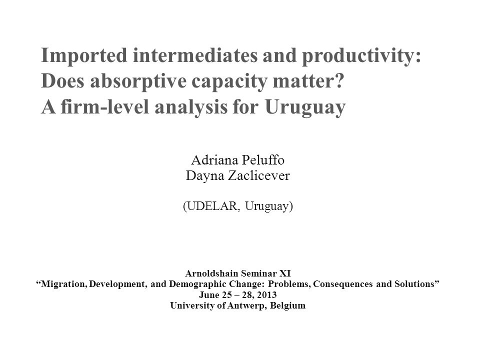 Imported intermediates and productivity: Does absorptive capacity matter? A firm-level analysis for Uruguay Adriana Peluffo Dayna Zaclicever (UDELAR,