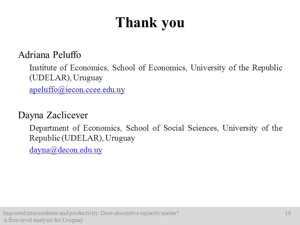 Thank you Adriana Peluffo Institute of Economics, School of Economics, University of the Republic (UDELAR), Uruguay apeluffo@iecon.ccee.edu.uy Dayna Zaclicever Department of Economics, School of Social Sciences, University of the Republic (UDELAR), Uruguay dayna@decon.edu.uy Imported intermediates and productivity: Does absorptive capacity matter.