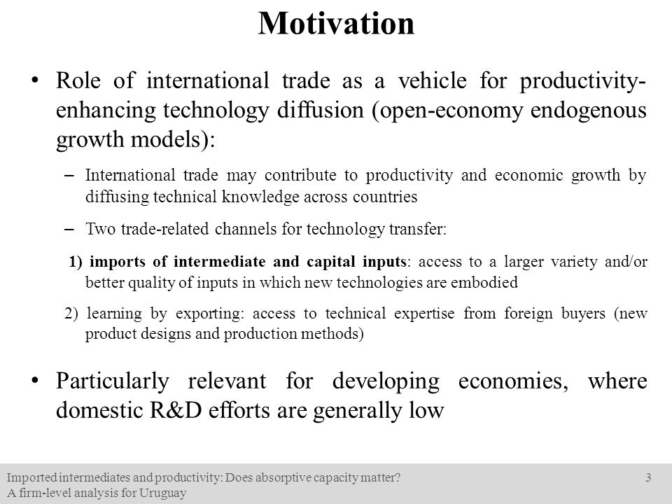 Motivation Role of international trade as a vehicle for productivity- enhancing technology diffusion (open-economy endogenous growth models): – International trade may contribute to productivity and economic growth by diffusing technical knowledge across countries – Two trade-related channels for technology transfer: 1) imports of intermediate and capital inputs: access to a larger variety and/or better quality of inputs in which new technologies are embodied 2) learning by exporting: access to technical expertise from foreign buyers (new product designs and production methods) Particularly relevant for developing economies, where domestic R&D efforts are generally low Imported intermediates and productivity: Does absorptive capacity matter.