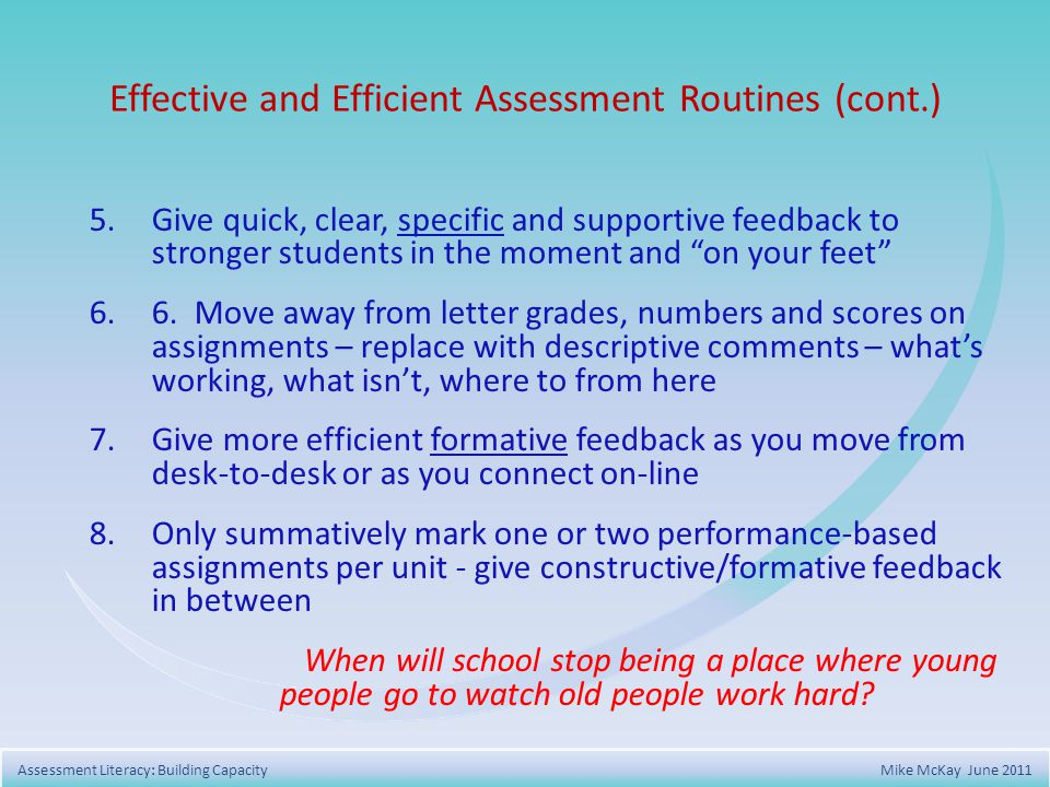 5.Give quick, clear, specific and supportive feedback to stronger students in the moment and on your feet 6.6.Move away from letter grades, numbers and scores on assignments – replace with descriptive comments – whats working, what isnt, where to from here 7.Give more efficient formative feedback as you move from desk-to-desk or as you connect on-line 8.Only summatively mark one or two performance-based assignments per unit - give constructive/formative feedback in between When will school stop being a place where young people go to watch old people work hard .
