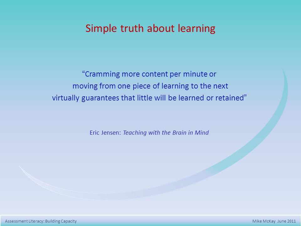 Simple truth about learning Cramming more content per minute or moving from one piece of learning to the next virtually guarantees that little will be learned or retained Eric Jensen: Teaching with the Brain in Mind Assessment Literacy: Building Capacity Mike McKay June 2011