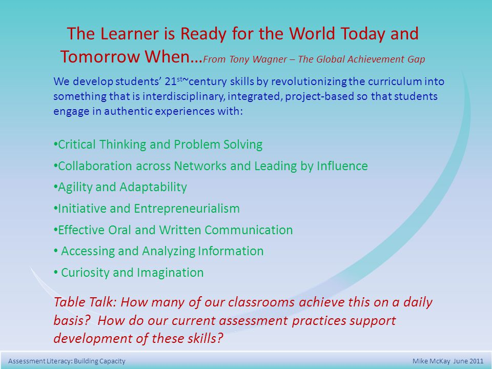 The Learner is Ready for the World Today and Tomorrow When… From Tony Wagner – The Global Achievement Gap We develop students 21 st ~century skills by revolutionizing the curriculum into something that is interdisciplinary, integrated, project-based so that students engage in authentic experiences with: Critical Thinking and Problem Solving Collaboration across Networks and Leading by Influence Agility and Adaptability Initiative and Entrepreneurialism Effective Oral and Written Communication Accessing and Analyzing Information Curiosity and Imagination Table Talk: How many of our classrooms achieve this on a daily basis.