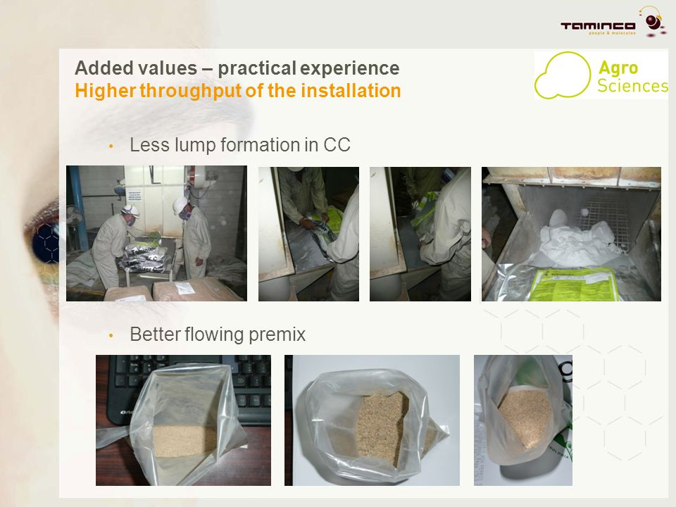 Added values – practical experience Higher throughput of the installation Less lump formation in CC Better flowing premix