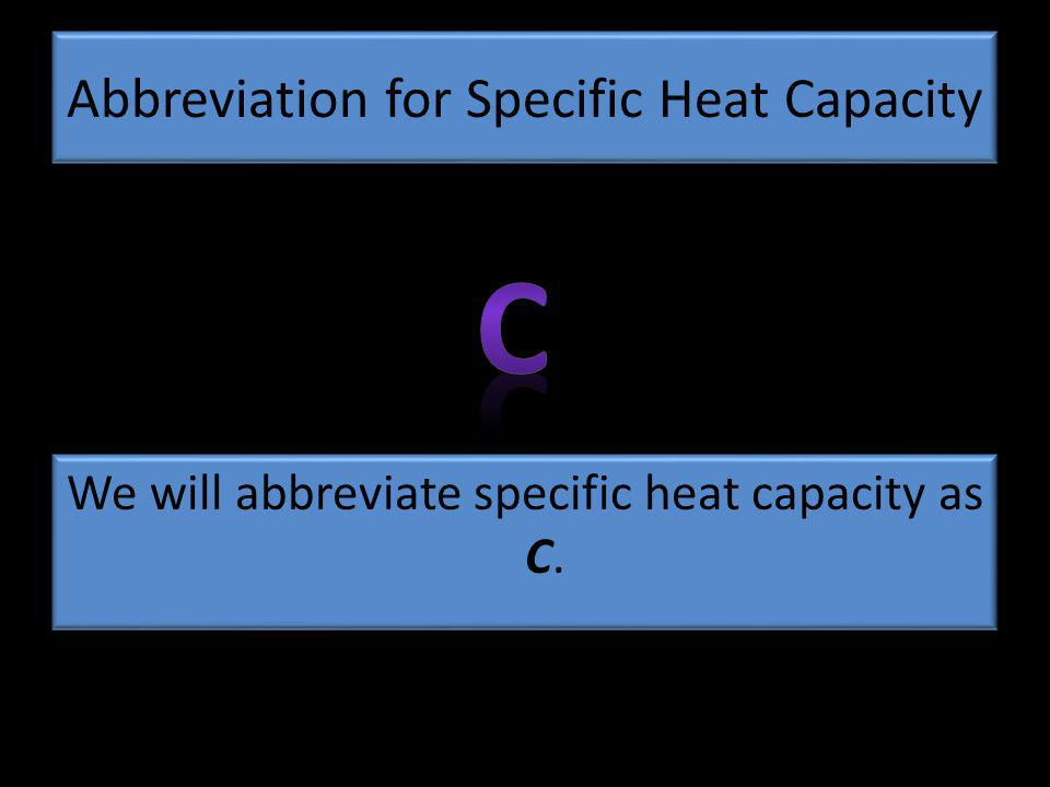 Abbreviation for Specific Heat Capacity We will abbreviate specific heat capacity as C.