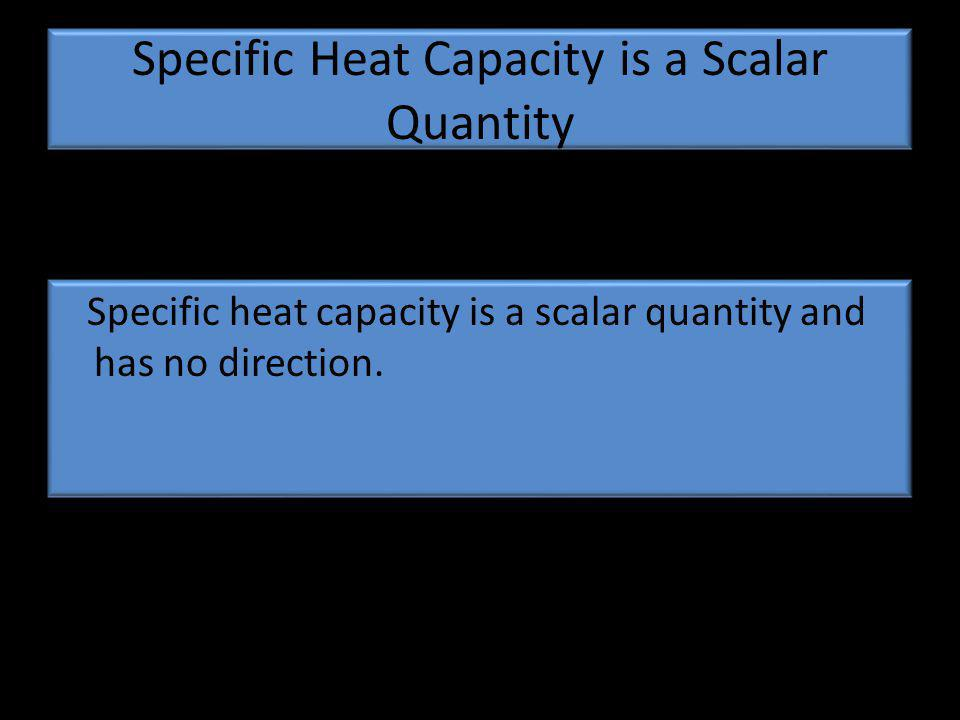 Specific Heat Capacity is a Scalar Quantity Specific heat capacity is a scalar quantity and has no direction.