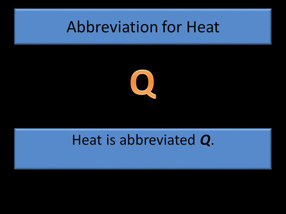 Abbreviation for Heat Heat is abbreviated Q.