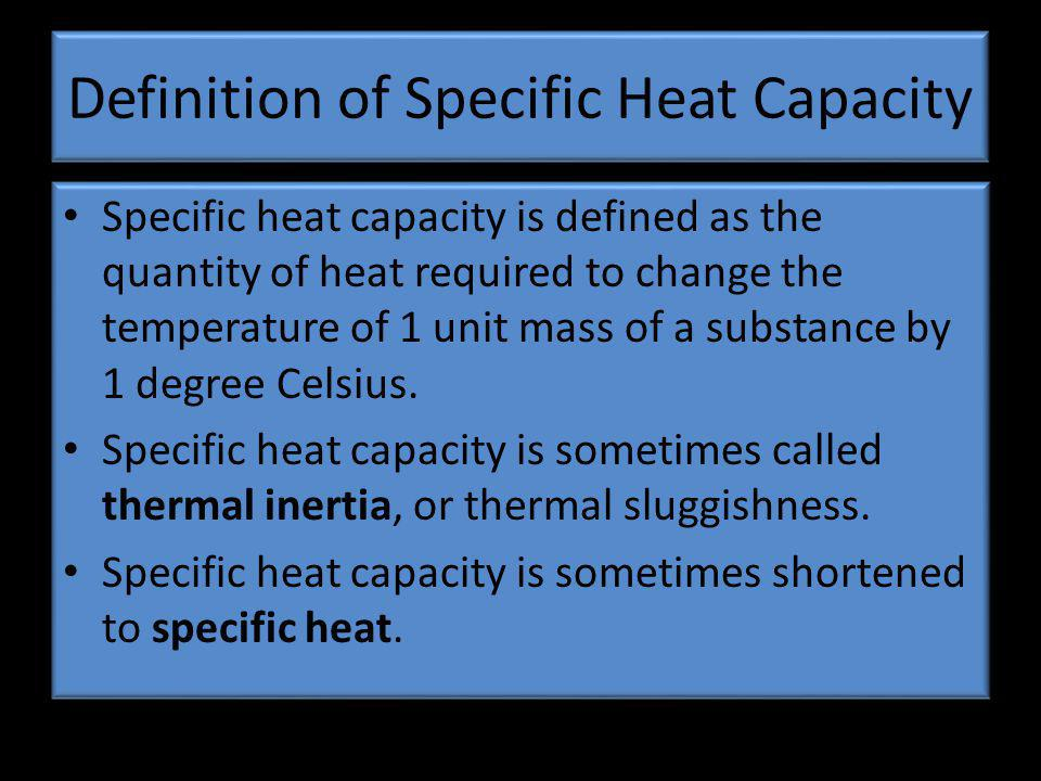 Definition of Specific Heat Capacity Specific heat capacity is defined as the quantity of heat required to change the temperature of 1 unit mass of a substance by 1 degree Celsius.