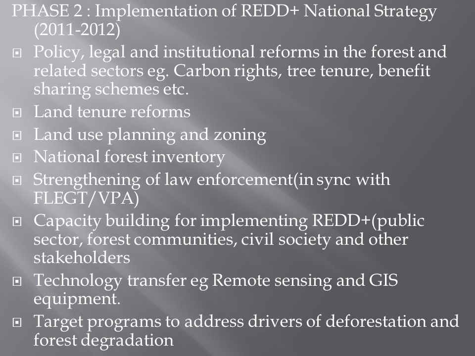 PHASE 2 : Implementation of REDD+ National Strategy (2011-2012) Policy, legal and institutional reforms in the forest and related sectors eg.