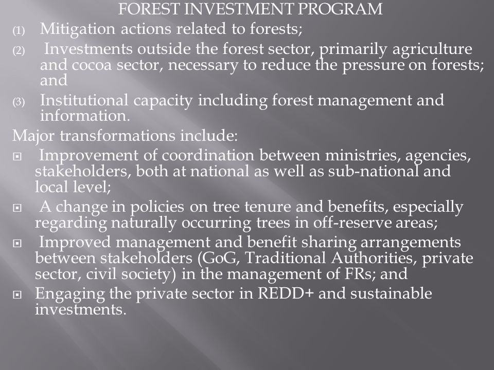 FOREST INVESTMENT PROGRAM (1) Mitigation actions related to forests; (2) Investments outside the forest sector, primarily agriculture and cocoa sector, necessary to reduce the pressure on forests; and (3) Institutional capacity including forest management and information.