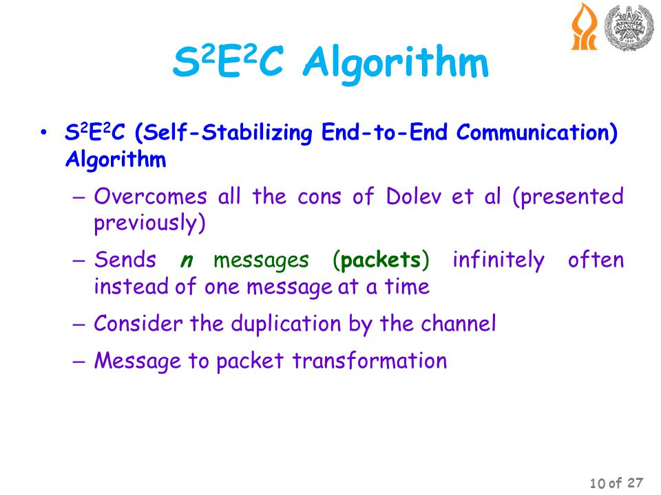S 2 E 2 C Algorithm S 2 E 2 C (Self-Stabilizing End-to-End Communication) Algorithm – Overcomes all the cons of Dolev et al (presented previously) – Sends n messages (packets) infinitely often instead of one message at a time – Consider the duplication by the channel – Message to packet transformation 10 of 27