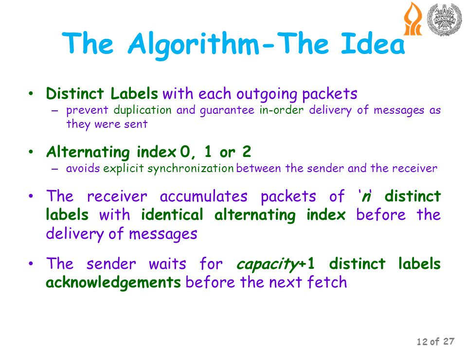 The Algorithm-The Idea Distinct Labels with each outgoing packets – prevent duplication and guarantee in-order delivery of messages as they were sent Alternating index 0, 1 or 2 – avoids explicit synchronization between the sender and the receiver The receiver accumulates packets of n distinct labels with identical alternating index before the delivery of messages The sender waits for capacity+1 distinct labels acknowledgements before the next fetch 12 of 27