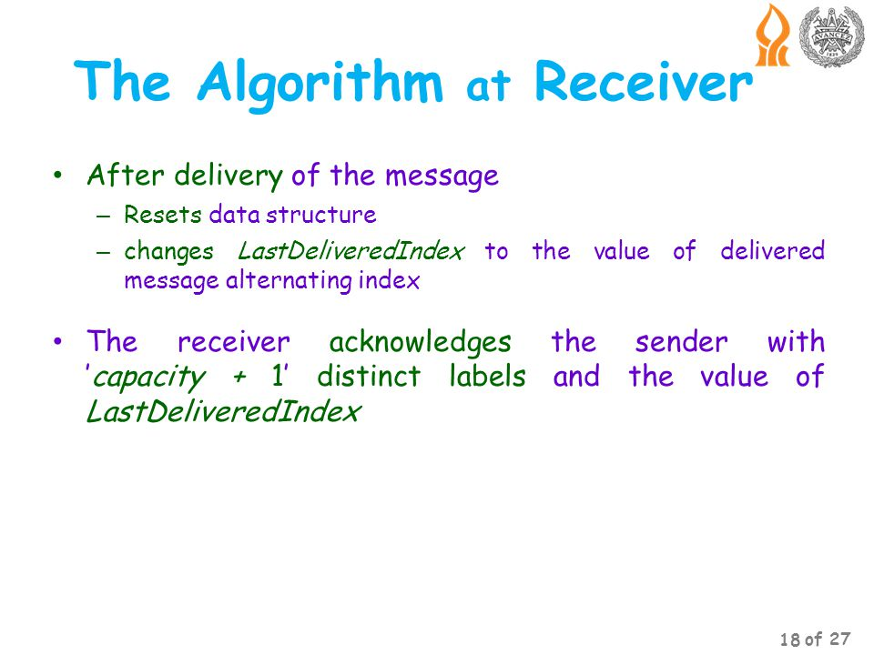 The Algorithm at Receiver After delivery of the message – Resets data structure – changes LastDeliveredIndex to the value of delivered message alternating index The receiver acknowledges the sender withcapacity + 1 distinct labels and the value of LastDeliveredIndex 18 of 27